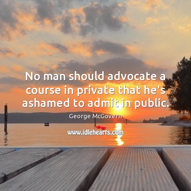 No man should advocate a course in private that he's ashamed to admit in public. George McGovern Picture Quote