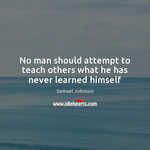 Image, No man should attempt to teach others what he has never learned himself