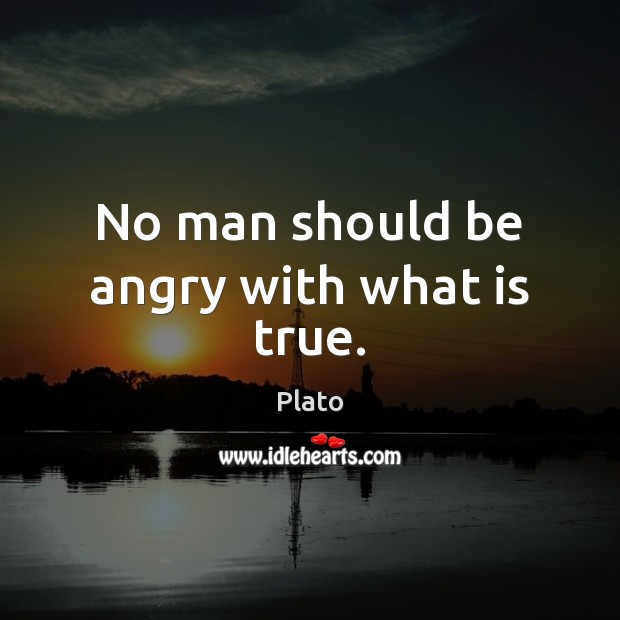 No man should be angry with what is true. Image