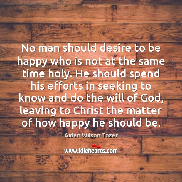 No man should desire to be happy who is not at the Aiden Wilson Tozer Picture Quote