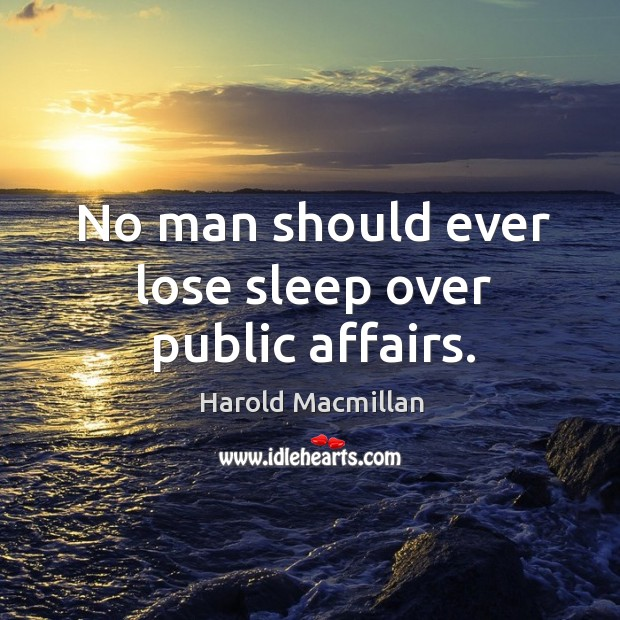 No man should ever lose sleep over public affairs. Harold Macmillan Picture Quote