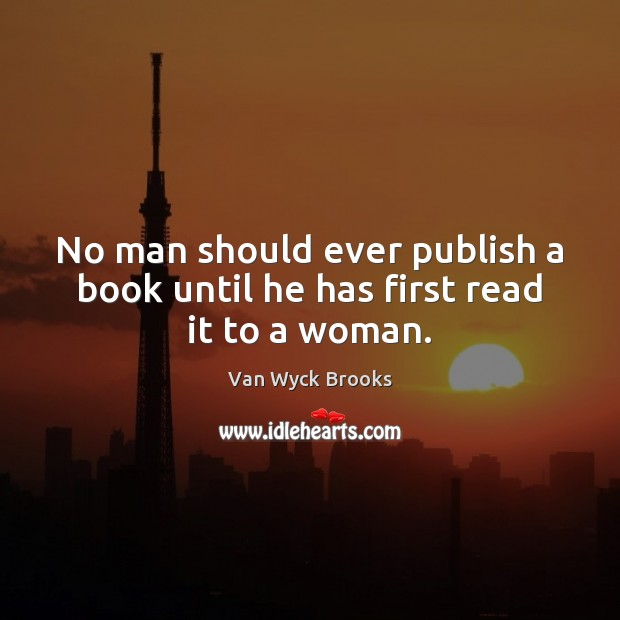No man should ever publish a book until he has first read it to a woman. Image