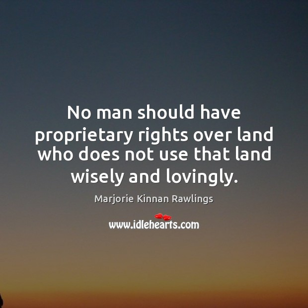 No man should have proprietary rights over land who does not use Marjorie Kinnan Rawlings Picture Quote