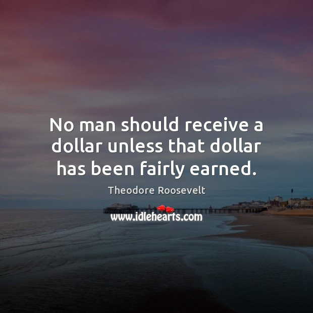 No man should receive a dollar unless that dollar has been fairly earned. Image