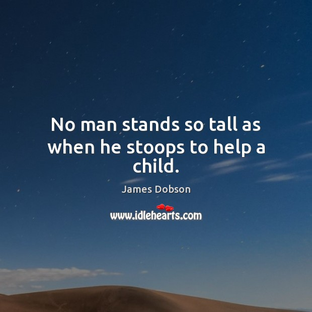 No man stands so tall as when he stoops to help a child. James Dobson Picture Quote