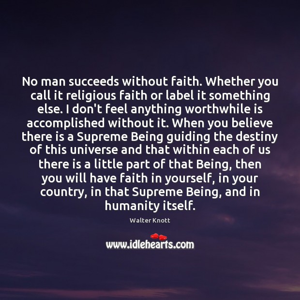 No man succeeds without faith. Whether you call it religious faith or Image