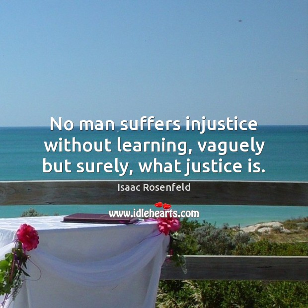 Image, No man suffers injustice without learning, vaguely but surely, what justice is.