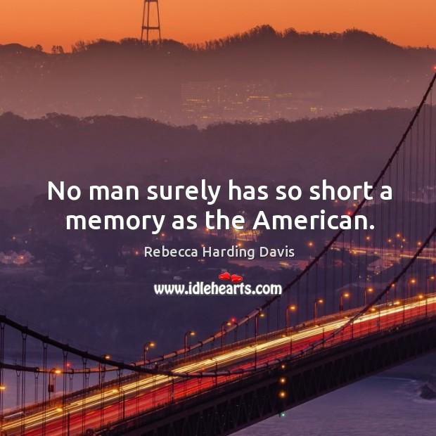 No man surely has so short a memory as the american. Image