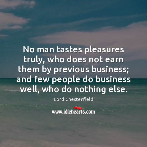 No man tastes pleasures truly, who does not earn them by previous Lord Chesterfield Picture Quote