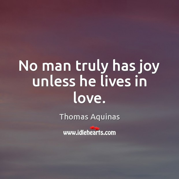 Image, No man truly has joy unless he lives in love.