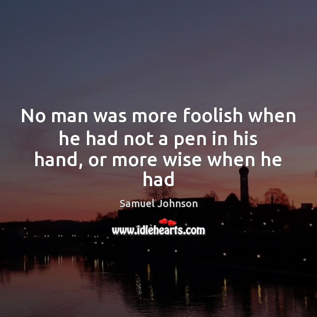 Image, No man was more foolish when he had not a pen in his hand, or more wise when he had