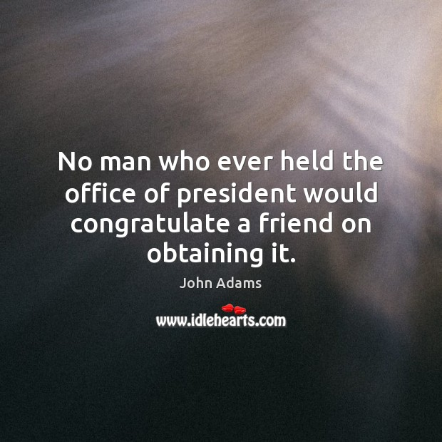 No man who ever held the office of president would congratulate a friend on obtaining it. Image
