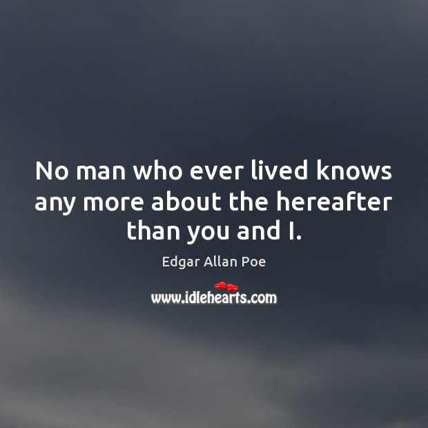 No man who ever lived knows any more about the hereafter than you and I. Edgar Allan Poe Picture Quote