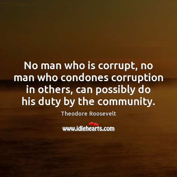 No man who is corrupt, no man who condones corruption in others, Theodore Roosevelt Picture Quote