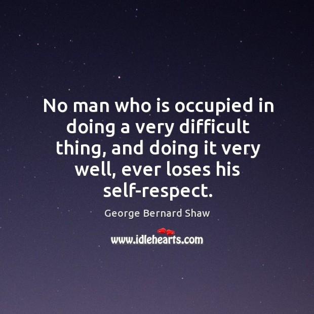 Image, No man who is occupied in doing a very difficult thing, and doing it very well, ever loses his self-respect.