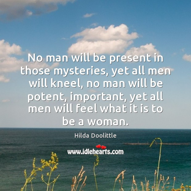 No man will be present in those mysteries, yet all men will Hilda Doolittle Picture Quote