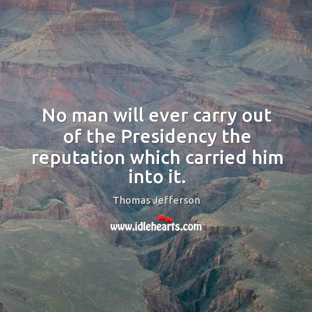 No man will ever carry out of the presidency the reputation which carried him into it. Image