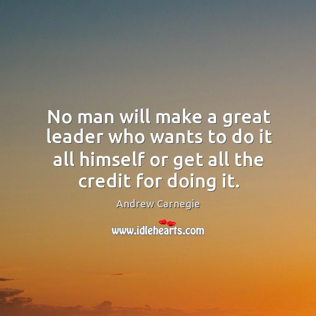 Image, No man will make a great leader who wants to do it all himself or get all the credit for doing it.