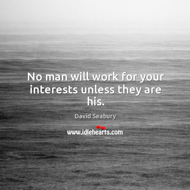 No man will work for your interests unless they are his. Image