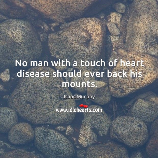 No man with a touch of heart disease should ever back his mounts. Image