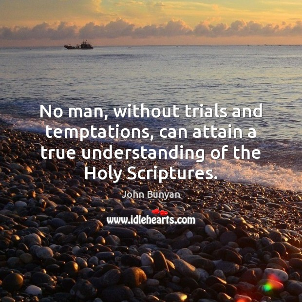 No man, without trials and temptations, can attain a true understanding of John Bunyan Picture Quote