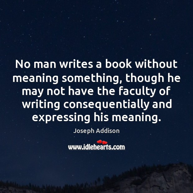 No man writes a book without meaning something, though he may not Joseph Addison Picture Quote