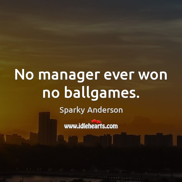 No manager ever won no ballgames. Image
