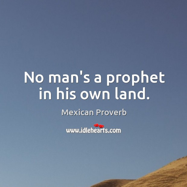 Image, No man's a prophet in his own land.
