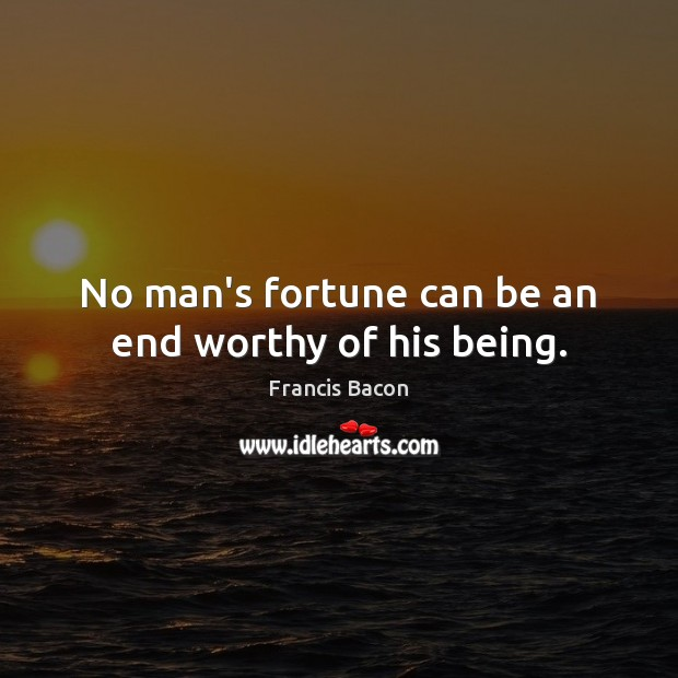 No man's fortune can be an end worthy of his being. Francis Bacon Picture Quote