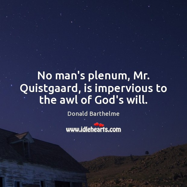No man's plenum, Mr. Quistgaard, is impervious to the awl of God's will. Donald Barthelme Picture Quote