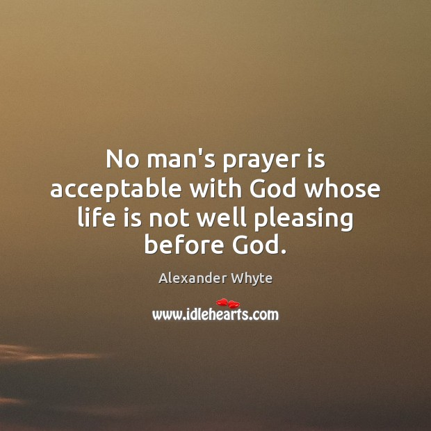 Image, No man's prayer is acceptable with God whose life is not well pleasing before God.