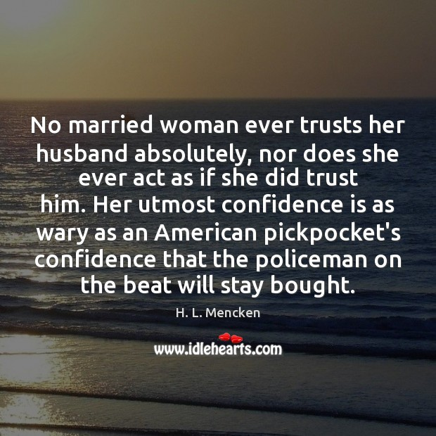 Image, No married woman ever trusts her husband absolutely, nor does she ever