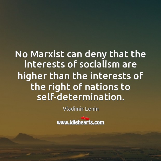 No Marxist can deny that the interests of socialism are higher than Vladimir Lenin Picture Quote