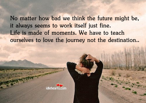 Bad, Destination, Future, Journey, Life, Love, Moments, Teach, Think, Work