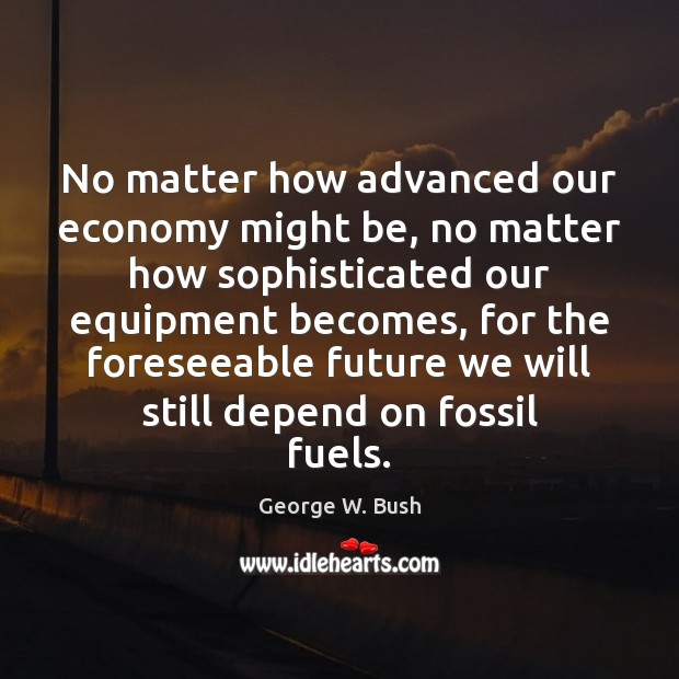 Image about No matter how advanced our economy might be, no matter how sophisticated