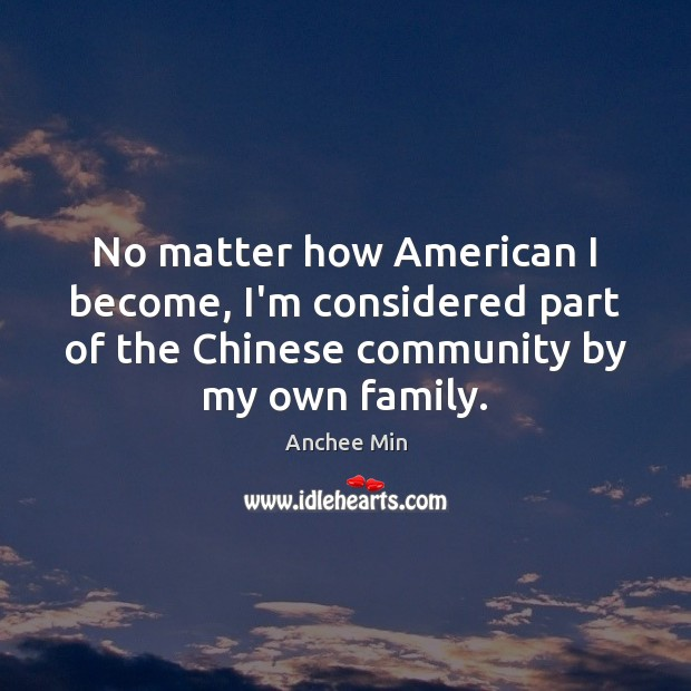 Image, No matter how American I become, I'm considered part of the Chinese