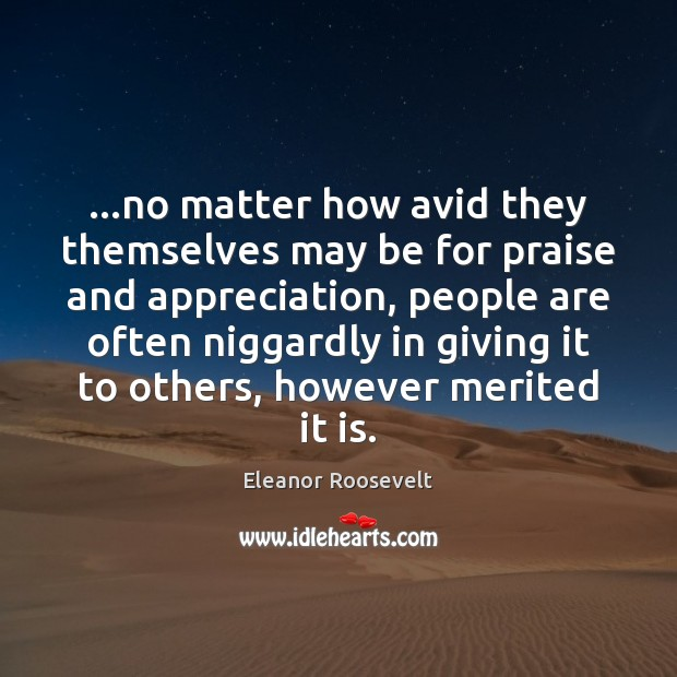 …no matter how avid they themselves may be for praise and appreciation, Eleanor Roosevelt Picture Quote
