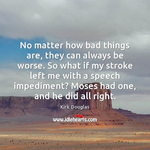 No matter how bad things are, they can always be worse. So Kirk Douglas Picture Quote