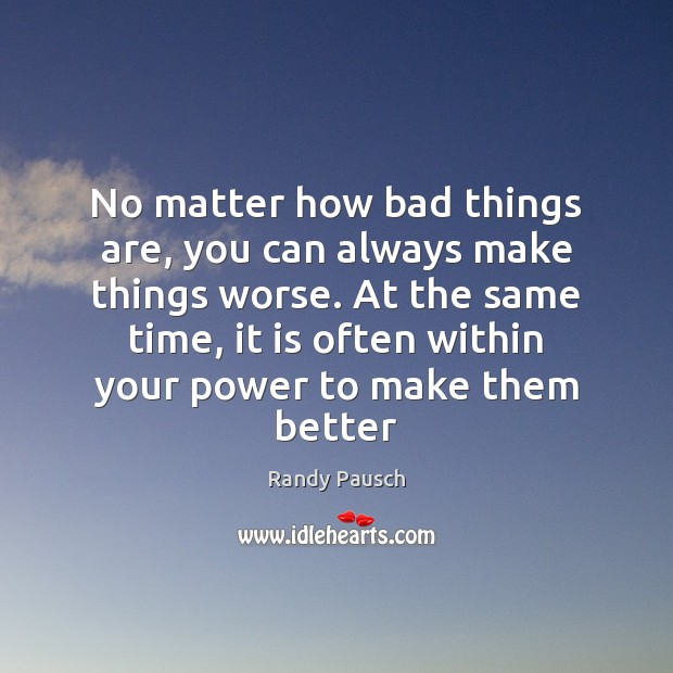 No matter how bad things are, you can always make things worse. Randy Pausch Picture Quote
