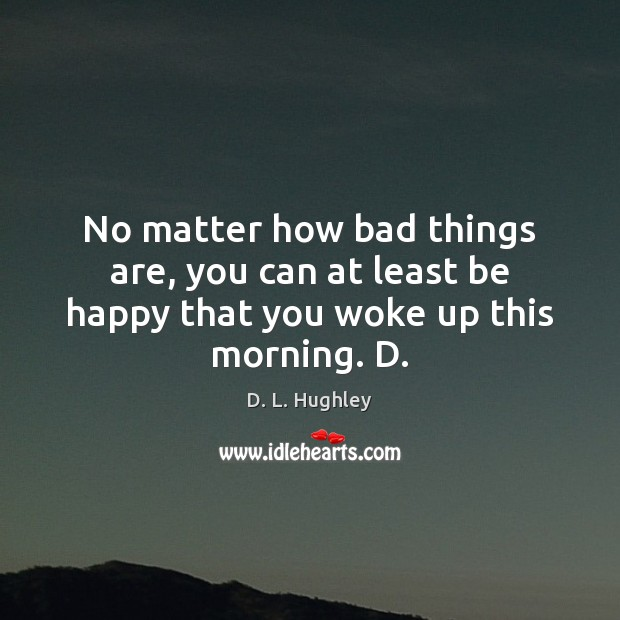 Image, No matter how bad things are, you can at least be happy that you woke up this morning. D.