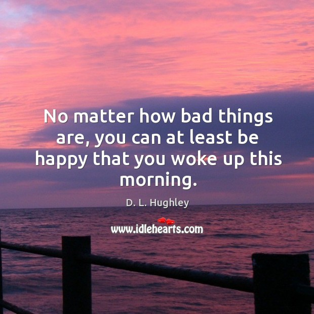 No matter how bad things are, you can at least be happy that you woke up this morning. Image