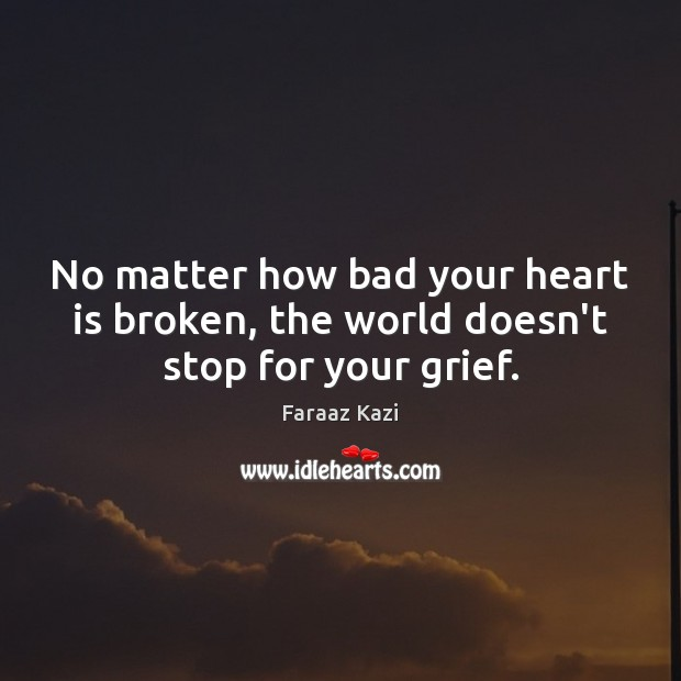 Image, No matter how bad your heart is broken, the world doesn't stop for your grief.