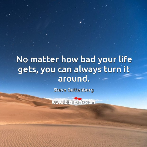 No matter how bad your life gets, you can always turn it around. Steve Guttenberg Picture Quote