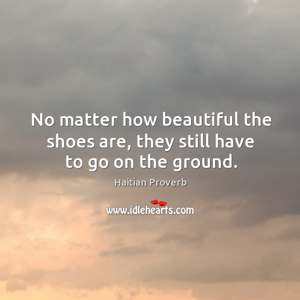 No matter how beautiful the shoes are, they still have to go on the ground. Haitian Proverbs Image