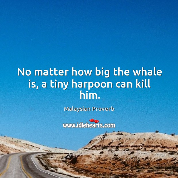 No matter how big the whale is, a tiny harpoon can kill him. Malaysian Proverbs Image