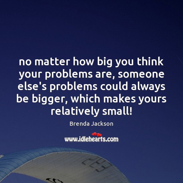 Image, No matter how big you think your problems are, someone else's problems