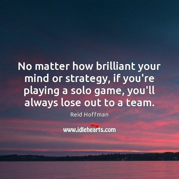 No matter how brilliant your mind or strategy, if you're playing a Reid Hoffman Picture Quote