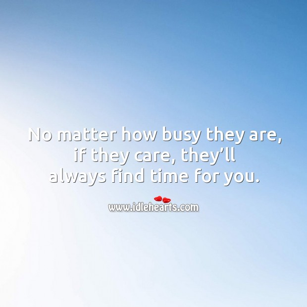 No matter how busy they are, if they care, they'll always find time for you. Image