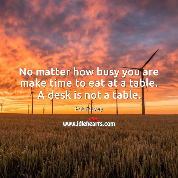 No matter how busy you are make time to eat at a table. A desk is not a table. Image