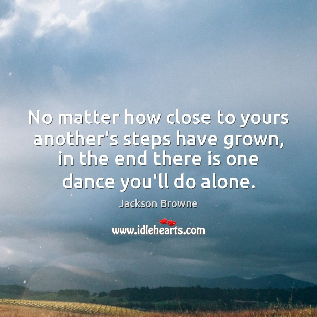 No matter how close to yours another's steps have grown, in the Jackson Browne Picture Quote